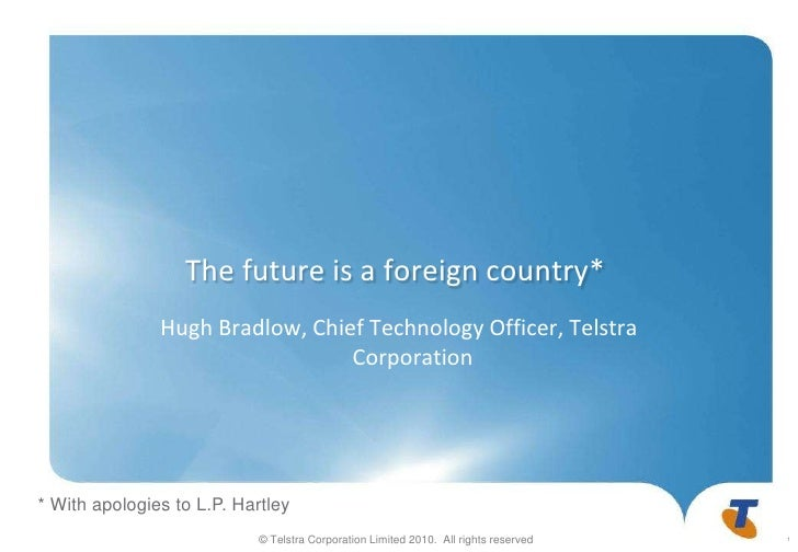 The future is a foreign country*<br />Hugh Bradlow, Chief Technology Officer, Telstra Corporation<br />* With apologies to...