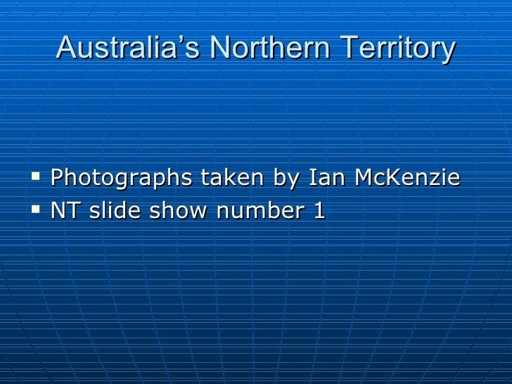 Australia's Northern Territory <ul><li>Photographs taken by Ian McKenzie </li></ul><ul><li>NT slide show number 1 </li></ul>