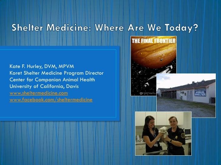 Kate F. Hurley, DVM, MPVMKoret Shelter Medicine Program DirectorCenter for Companion Animal HealthUniversity of California...