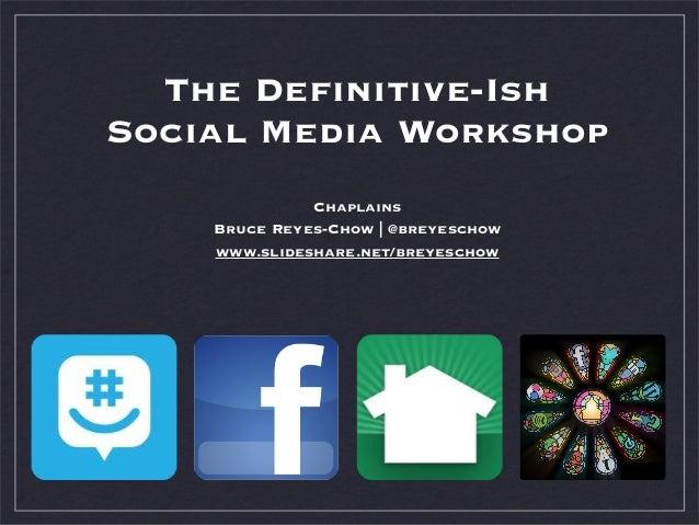 The Definitive-Ish Social Media Workshop Chaplains Bruce Reyes-Chow | @breyeschow www.slideshare.net/breyeschow