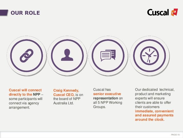 Cuscal will connect directly to the NPP – some participants will connect via agency arrangement. PAGE 15 OUR ROLE Craig Ke...
