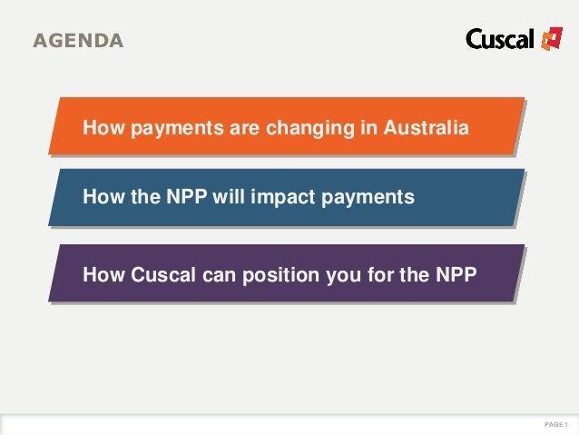 AGENDA How payments are changing in Australia PAGE 1 How the NPP will impact payments How Cuscal can position you for the ...