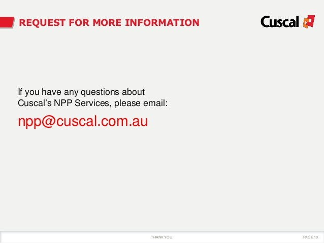 THANK YOU. PAGE 19 REQUEST FOR MORE INFORMATION If you have any questions about Cuscal's NPP Services, please email: npp@c...
