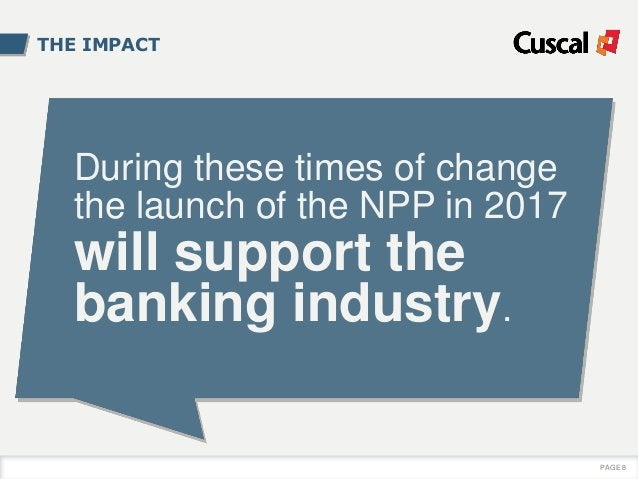 THE IMPACT During these times of change the launch of the NPP in 2017 will support the banking industry. PAGE 8