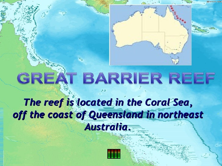 The reef is located in the Coral Sea, off the coast of Queensland in northeast Australia.