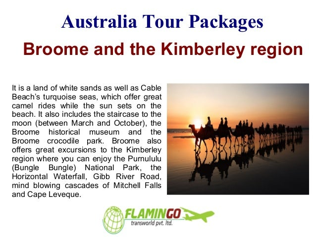 Australia Tour Packages Broome and the Kimberley region It is a land of white sands as well as Cable Beach's turquoise sea...