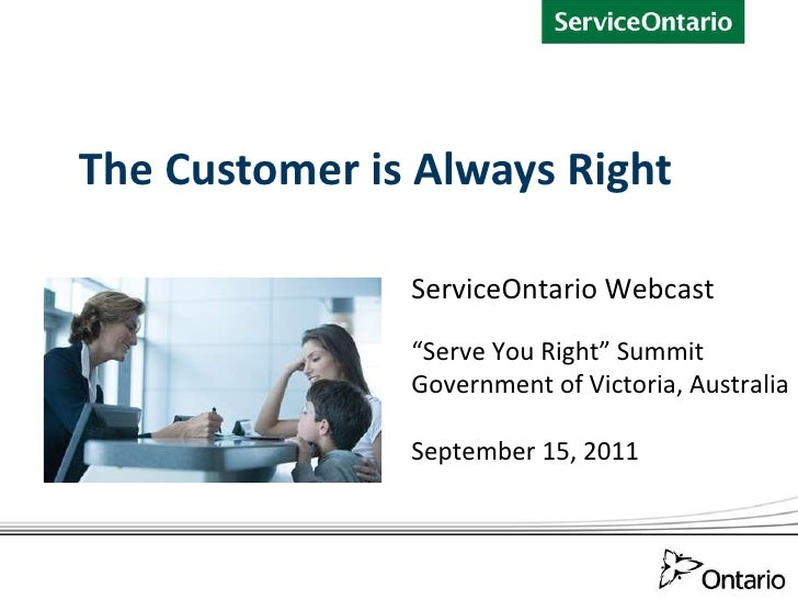 "The Customer is Always Right ServiceOntario Webcast "" Serve You Right"" Summit Government of Victoria, Australia September ..."