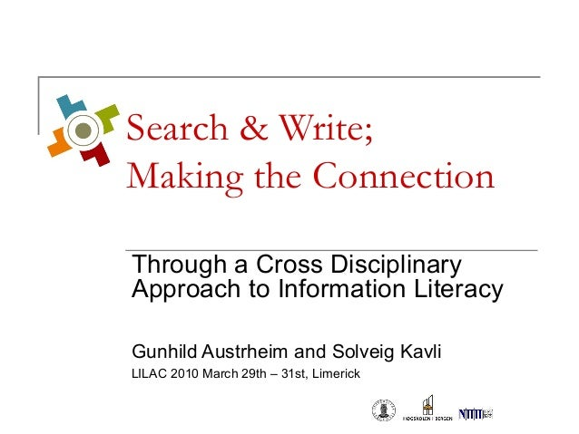 Search & Write; Making the Connection Through a Cross Disciplinary Approach to Information Literacy Gunhild Austrheim and ...