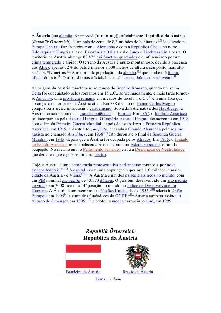 A Áustria (em alemão, Österreich [ˈøːstɘrɑeç]), oficialmente República da Áustria (Republik Österreich), é um país de cerc...