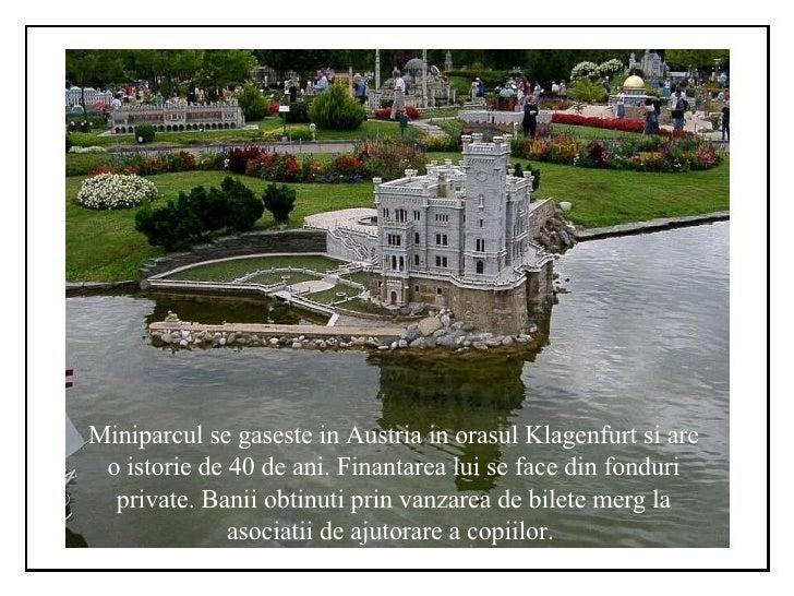 Miniparcul se gaseste in Austria in orasul Klagenfurt si are o istorie de 40 de ani. Finantarea lui se face din fonduri pr...