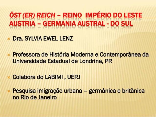 ÖST (ER) REICH – REINO IMPÉRIO DO LESTEAUSTRIA – GERMANIA AUSTRAL - DO SUL   Dra. SYLVIA EWEL LENZ   Professora de Histó...