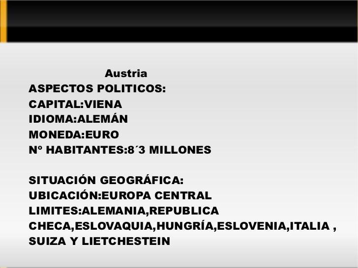 Austria ASPECTOS POLITICOS: CAPITAL:VIENA IDIOMA:ALEMÁN MONEDA:EURO Nº HABITANTES:8´3 MILLONES SITUACIÓN GEOGRÁFICA: UBICA...