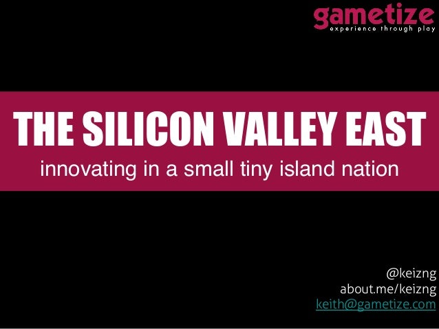 @keizng about.me/keizng keith@gametize.com THE SILICON VALLEY EAST innovating in a small tiny island nation!