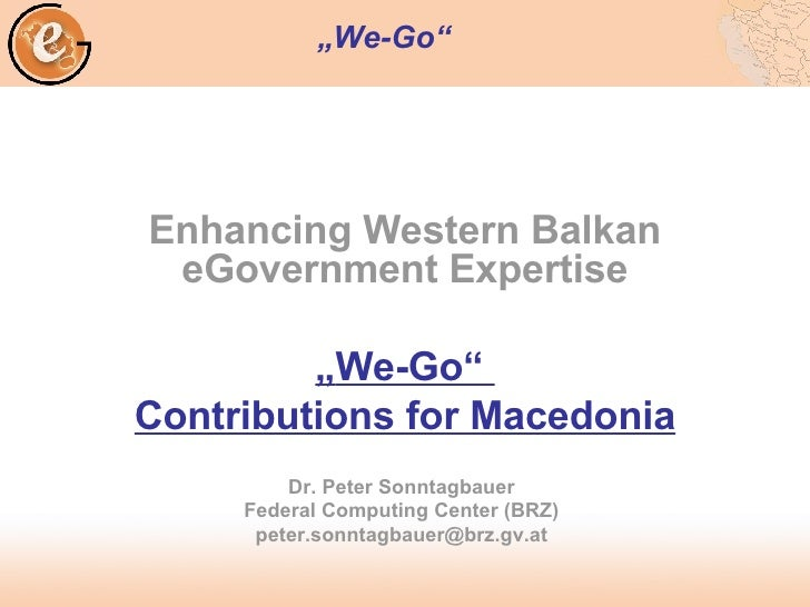 """Enhancing Western Balkan eGovernment Expertise """" We-Go""""  Contributions for Macedonia Dr. Peter Sonntagbauer Federal Comput..."""