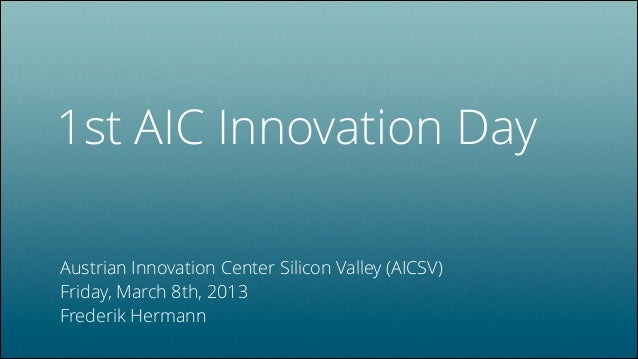 1st AIC Innovation Day Austrian Innovation Center Silicon Valley (AICSV) Friday, March 8th, 2013 Frederik Hermann