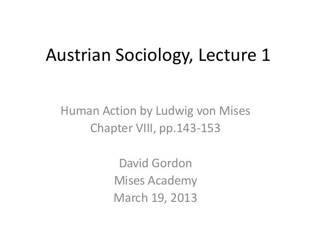 Austrian Sociology, Lecture 1 Human Action by Ludwig von Mises     Chapter VIII, pp.143-153         David Gordon         M...