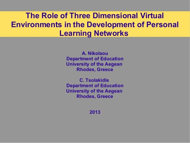 The Role of Three Dimensional Virtual Environments in the Development of Personal Learning Networks A. Nikolaou Department...