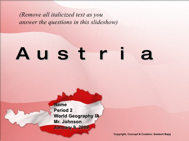 Austria Name Period 2 World Geography IA Mr. Johnson January 9, 2009 (Remove all italicized text as you answer the questio...