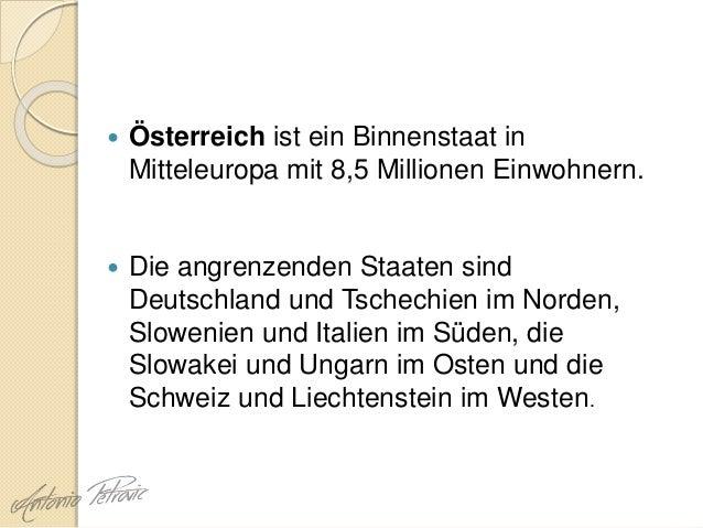  Österreich ist ein Binnenstaat in Mitteleuropa mit 8,5 Millionen Einwohnern.  Die angrenzenden Staaten sind Deutschland...