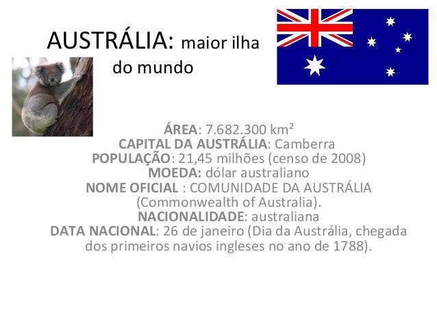 AUSTRÁLIA:  maior ilha do mundo ÁREA :7.682.300 km² CAPITAL DA AUSTRÁLIA :Camberra  POPULAÇÃO :21,45 milhões (censo de ...