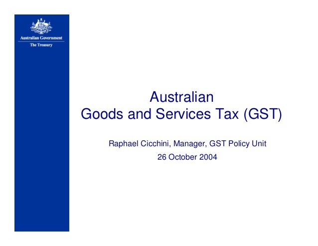 Australian Goods and Services Tax (GST) Raphael Cicchini, Manager, GST Policy Unit 26 October 2004