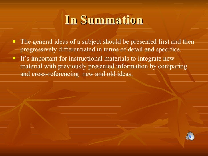 In Summation <ul><li>The general ideas of a subject should be presented first and then progressively differentiated in ter...