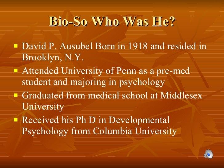 Bio-So Who Was He? <ul><li>David P. Ausubel Born in 1918 and resided in Brooklyn, N.Y. </li></ul><ul><li>Attended Universi...