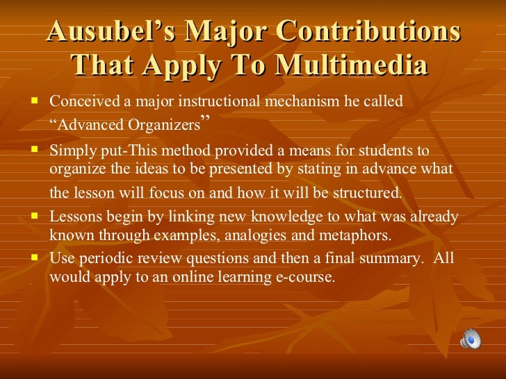"""Ausubel's Major Contributions That Apply To Multimedia  <ul><li>Conceived a major instructional mechanism he called """"Advan..."""