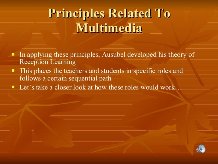 Principles Related To Multimedia <ul><li>In applying these principles, Ausubel developed his theory of Reception Learning ...