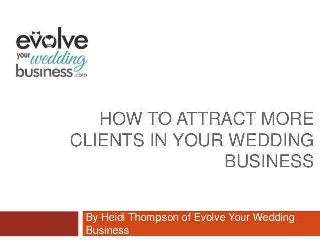 HOW TO ATTRACT MORECLIENTS IN YOUR WEDDINGBUSINESSBy Heidi Thompson of Evolve Your WeddingBusiness