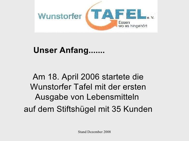 Am 18. April 2006 startete die Wunstorfer Tafel mit der ersten Ausgabe von Lebensmitteln  auf dem Stiftshügel mit 35 Kunde...