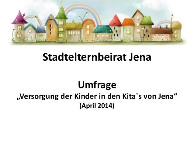 "Stadtelternbeirat Jena Umfrage ""Versorgung der Kinder in den Kita`s von Jena"" (April 2014)"