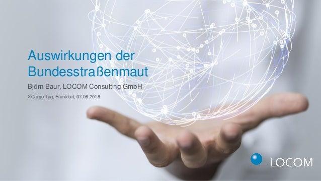 Björn Baur, LOCOM Consulting GmbH Auswirkungen der Bundesstraßenmaut XCargo-Tag, Frankfurt, 07.06.2018