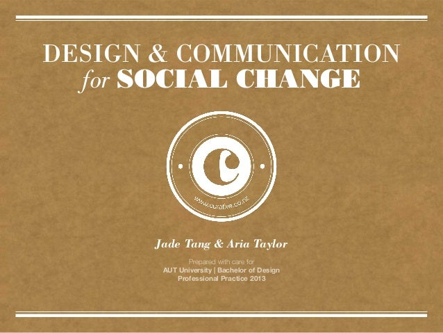 DESIGN & COMMUNICATIONfor SOCIAL CHANGEPrepared with care forAUT University | Bachelor of DesignProfessional Practice 2013...
