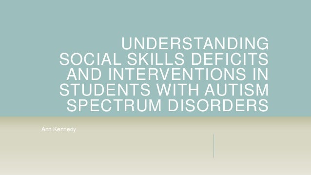 UNDERSTANDING SOCIAL SKILLS DEFICITS AND INTERVENTIONS IN STUDENTS WITH AUTISM SPECTRUM DISORDERS Ann Kennedy