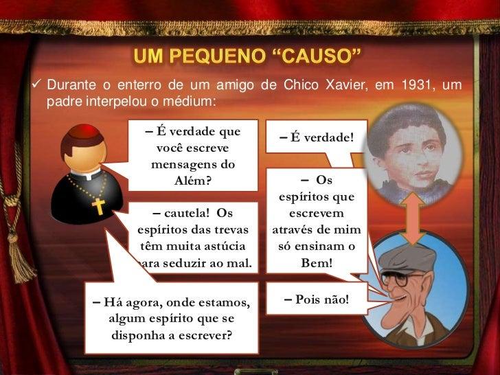  Durante o enterro de um amigo de Chico Xavier, em 1931, um  padre interpelou o médium:                 É verdade que   ...