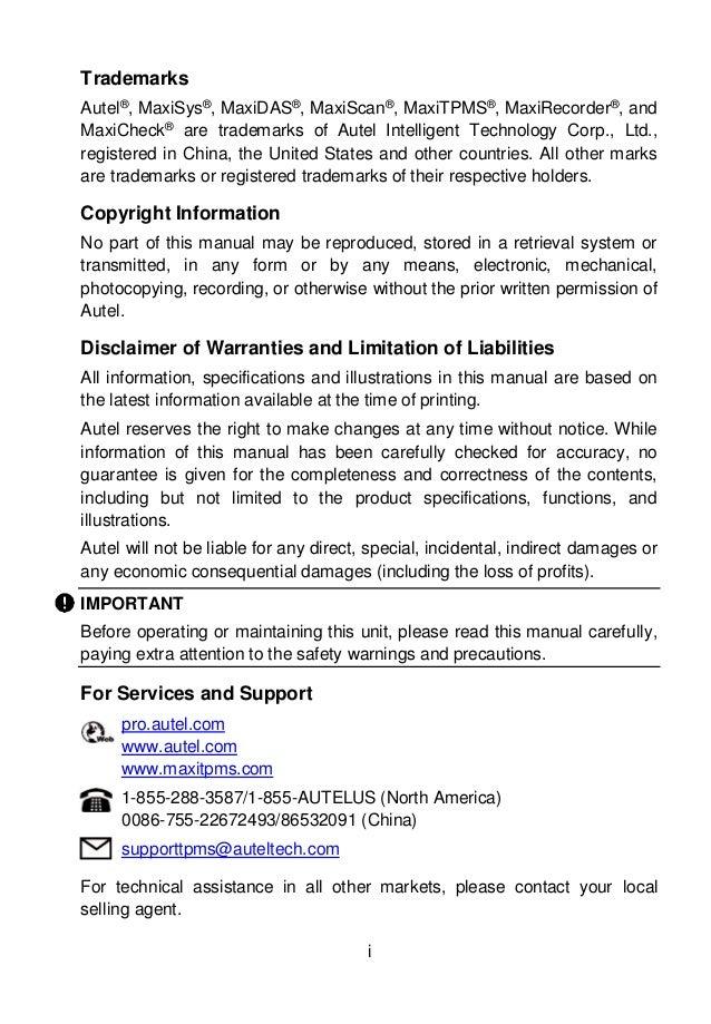 i Trademarks Autel® , MaxiSys® , MaxiDAS® , MaxiScan® , MaxiTPMS® , MaxiRecorder® , and MaxiCheck® are trademarks of Autel...