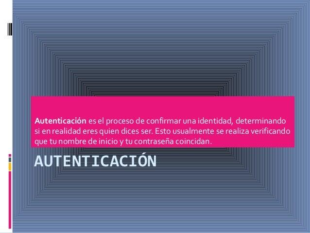 Autenticación es el proceso de confirmar una identidad, determinandosi en realidad eres quien dices ser. Esto usualmente s...