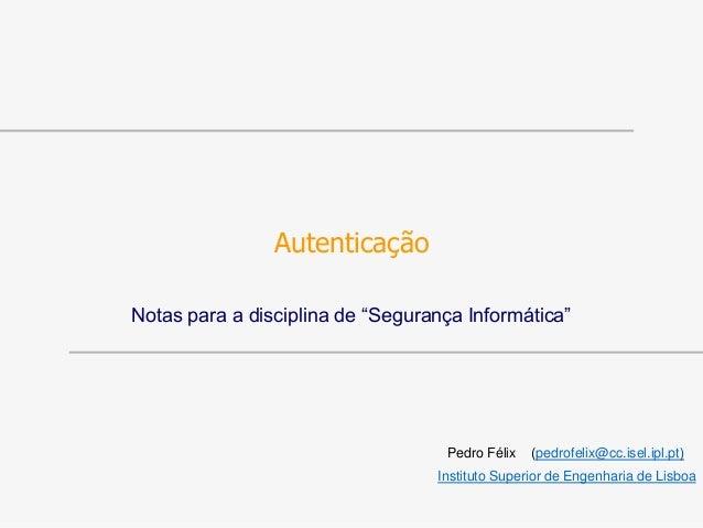 """Autenticação Notas para a disciplina de """"Segurança Informática"""" Pedro Félix (pedrofelix@cc.isel.ipl.pt) Instituto Superior..."""