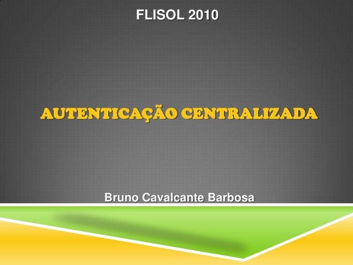 FLISOL 2010     AUTENTICAÇÃO CENTRALIZADA          Bruno Cavalcante Barbosa