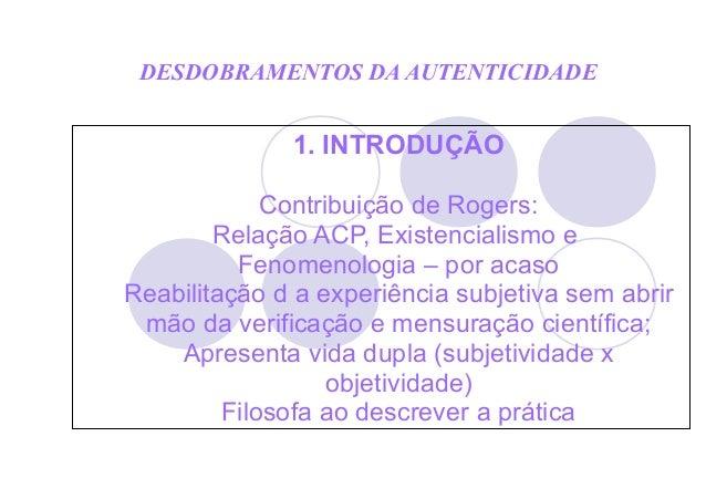 DESDOBRAMENTOS DA AUTENTICIDADE 1. INTRODUÇÃO Contribuição de Rogers: Relação ACP, Existencialismo e Fenomenologia – por a...