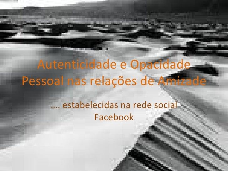 Autenticidade e Opacidade Pessoal nas relações de Amizade … . estabelecidas na rede social Facebook