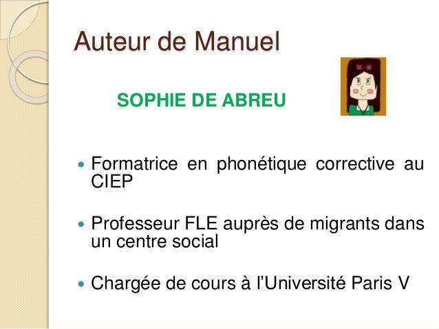 Auteur de Manuel SOPHIE DE ABREU  Formatrice en phonétique corrective au CIEP  Professeur FLE auprès de migrants dans un...