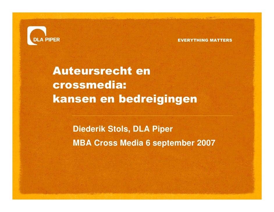 EVERYTHING MATTERS     Auteursrecht en crossmedia: kansen en bedreigingen     Diederik Stols, DLA Piper    MBA Cross Media...