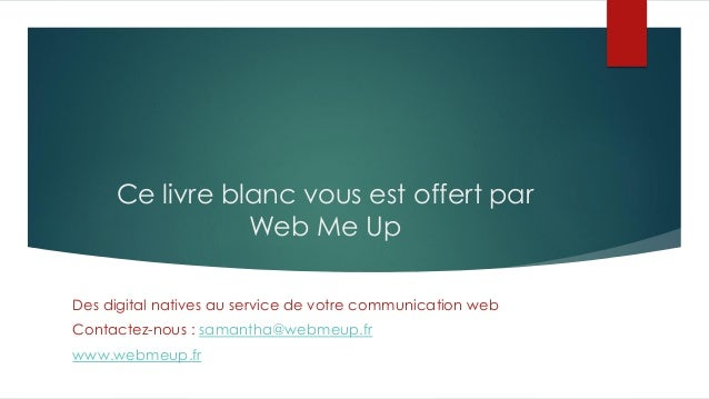 Ce livre blanc vous est offert par Web Me Up Des digital natives au service de votre communication web Contactez-nous : sa...