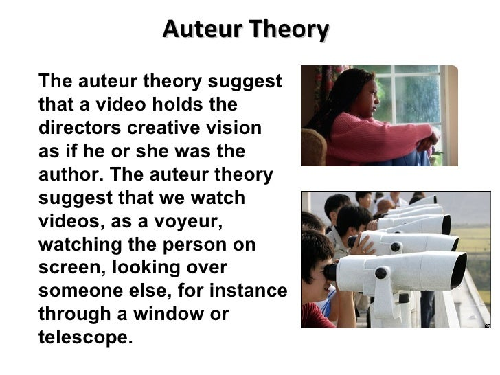 Auteur Theory The auteur theory suggest that a video holds the directors creative vision as if he or she was the author. T...