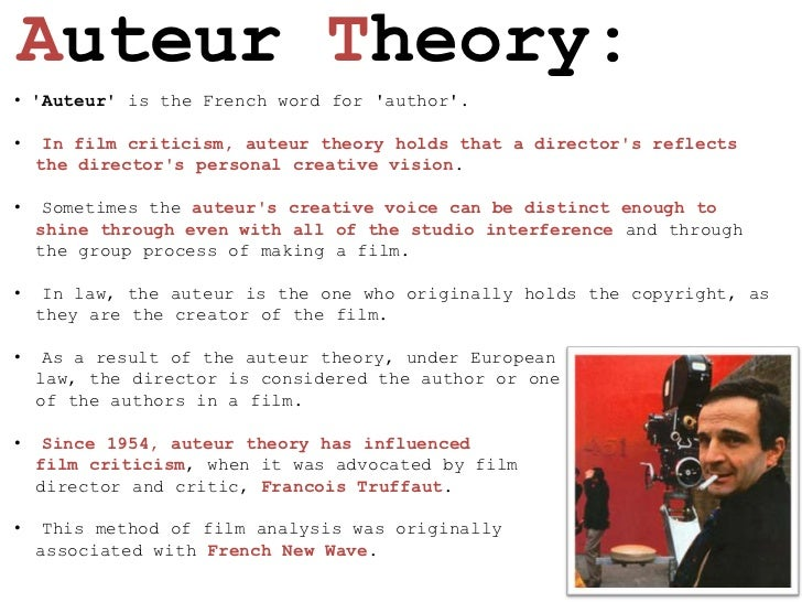 auteur theory 1 Auteur theory: the theory that the director is the 'author' of a film --the film encyclopedia  he is 67 years old now, a tenured professor of film at columbia university in new york, 29 years a film critic at the village voice and now critic for the new york observer.