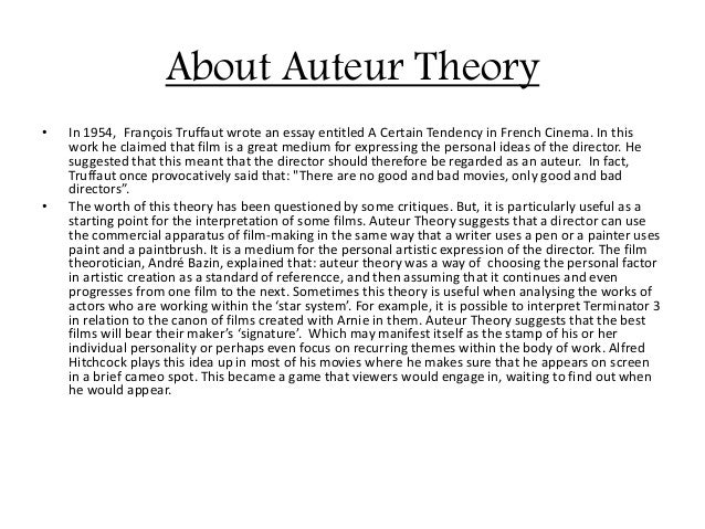 "essays on the auteur theory Analysis of auteur theory essays analysis of auteur theory at first glance, ""auteur"" theory is a simple concept the translation of this french term is ""author"" and essentially this is what we refer to in auteur theory."