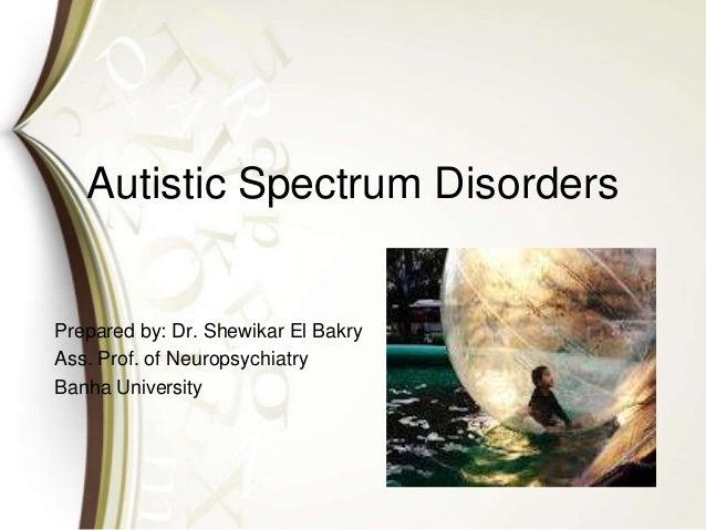 Autistic Spectrum Disorders Prepared by: Dr. Shewikar El Bakry Ass. Prof. of Neuropsychiatry Banha University