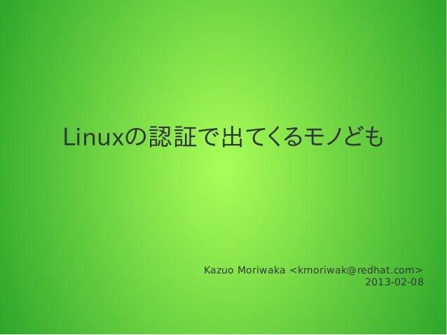Linuxの認証で出てくるモノども       Kazuo Moriwaka <kmoriwak@redhat.com>                                  2013-02-08
